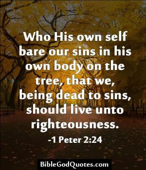 ... sins, should live unto righteousness. -1 Peter 2:24 BibleGodQuotes.com