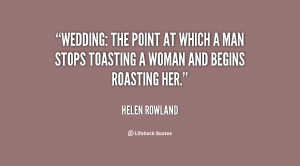 Wedding: the point at which a man stops toasting a woman and begins ...