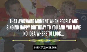 That awkward moment when people are singing Happy Birthday to you and ...