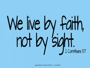 We Live By Faith, Not By Sight .