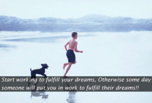 Start working to fulfill your dreams, Otherwise some day someone will ...