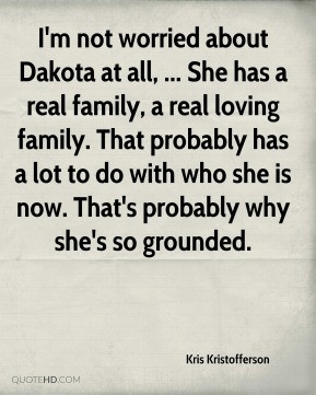 Kris Kristofferson - I'm not worried about Dakota at all, ... She has ...