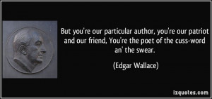 ... , You're the poet of the cuss-word an' the swear. - Edgar Wallace