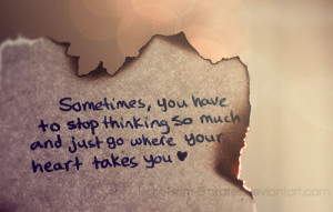 , you have to stop thinking so much and just go where your heart ...