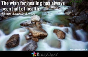 The wish for healing has always been half of health. - Lucius Annaeus ...