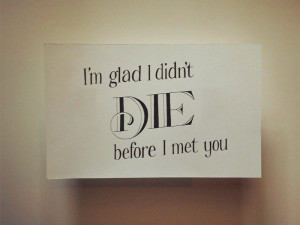 Glad I Didnt Die Before I Met You