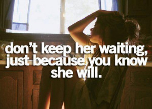 Don't keep her waiting, just because you know she will...