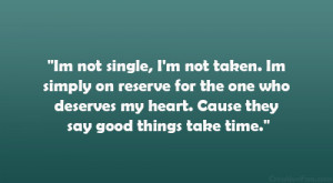Im not single, I'm not taken. Im simply on reserve for the one who ...