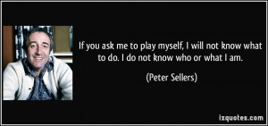 ... not know what to do. I do not know who or what I am. - Peter Sellers