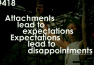 attachments lead to expectations, expectations lead to disappointments ...