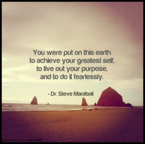 ... were put on this earth to achieve your greatest self, to live out your