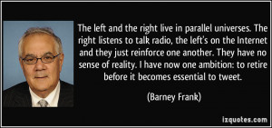 and the right live in parallel universes. The right listens to talk ...