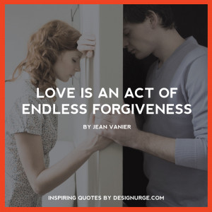 Love is an act of endless forgiveness. By Jean Vanier.