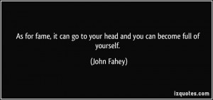 As for fame, it can go to your head and you can become full of ...