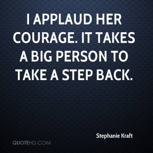 Applaud Her Courage. It Takes A Big Person To Take A Step Back.