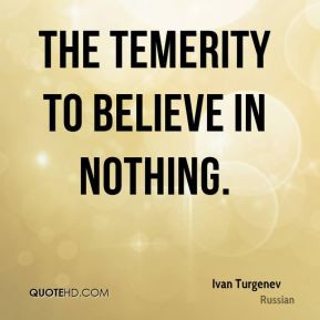 Ivan Turgenev - The temerity to believe in nothing.