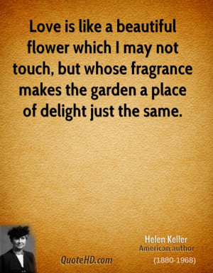 Love is like a beautiful flower which I may not touch, but whose ...