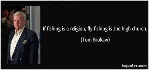 If fishing is a religion, fly fishing is the high church. - Tom Brokaw