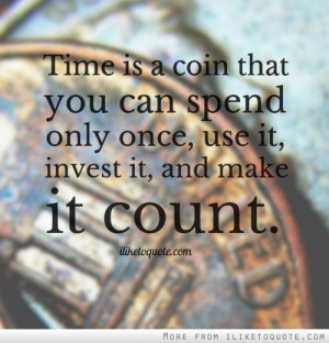 ... that you can spend only once, use it, invest it, and make it count