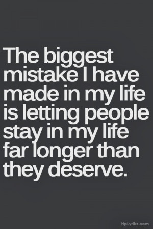 The biggest mistakes I have made in my life is letting people stay in ...