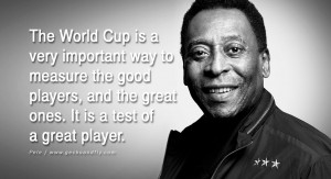 ... players, and the great ones. It is a test of a great player. – Pele