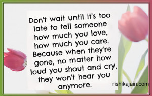 Don't wait until its too late to tell someone how much you love ,how ...