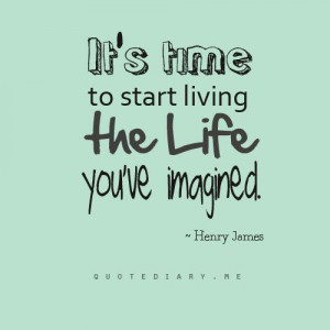 It's time to start living the life you've imagined. ~Henry James # ...