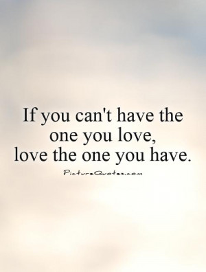 you can't have the one you love, love the one you have. Picture Quote ...