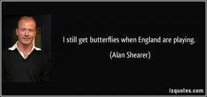 still get butterflies when England are playing. - Alan Shearer