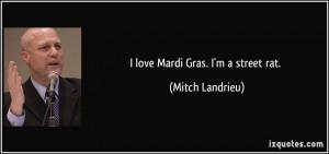 love Mardi Gras. I'm a street rat. - Mitch Landrieu