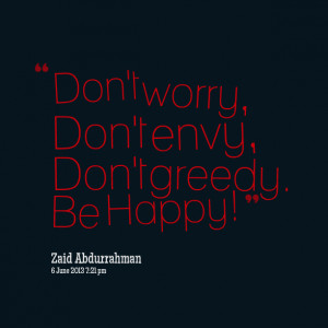 Quotes Picture: don't worry, don't envy, don't greedy be happy!