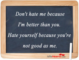don t hate me because i m better than you hate yourself because you re ...