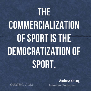 The commercialization of sport is the democratization of sport.