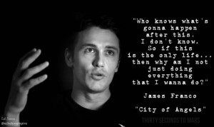 Quote by James Franco in #CityOfAngels video by @THIRTY SECONDS TO ...