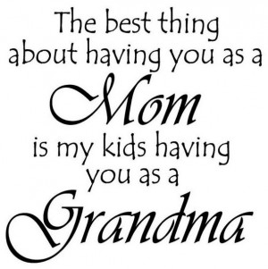The best thing about Mom is my kids having you as a Grandma!