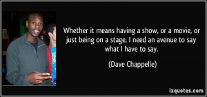 ... stage, I need an avenue to say what I have to say. - Dave Chappelle
