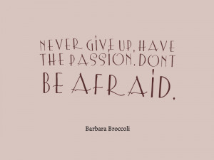 ... give up, have the passion. Don't be afraid. – Barbara Broccoli