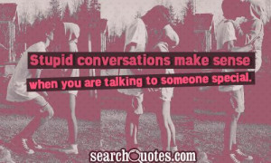 Stupid conversations make sense when you are talking to someone ...