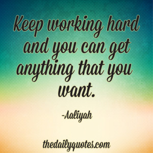 Keep working hard and you can get anything that you want. – Aaliyah