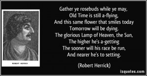 Gather ye rosebuds while ye may, Old Time is still a-flying, And this ...