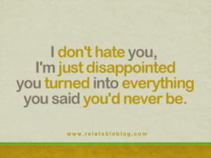 don't hate you, I'm just disappointed you turned into everything you ...