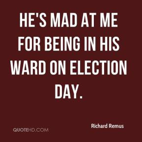 Richard Remus - He's mad at me for being in his ward on Election Day.