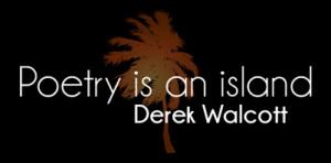 Poetry is an island | Derek Walcott