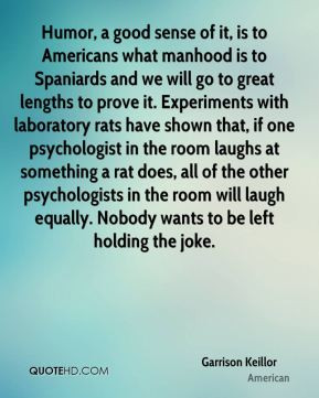 Garrison Keillor - Humor, a good sense of it, is to Americans what ...