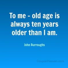 ... me, old age is always ten years older than I am. #quote #birthday More