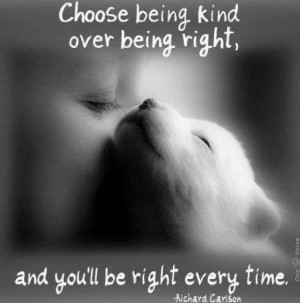 ... : Choose being kind over being right and you'll be right every time