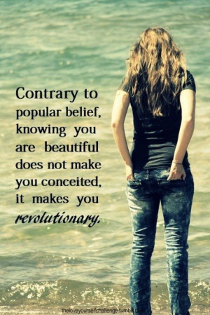 ... beautiful does not make you conceited, it makes you revolutionary