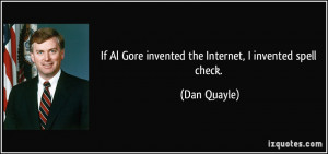 If Al Gore invented the Internet, I invented spell check. - Dan Quayle