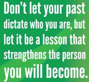 Don't let your past dictate who you are, but let it be a lesson that ...