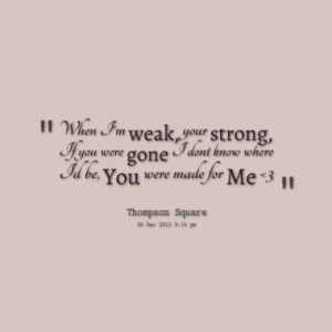 When I'm weak, your strong, If you were gone I dont know where Id be ...